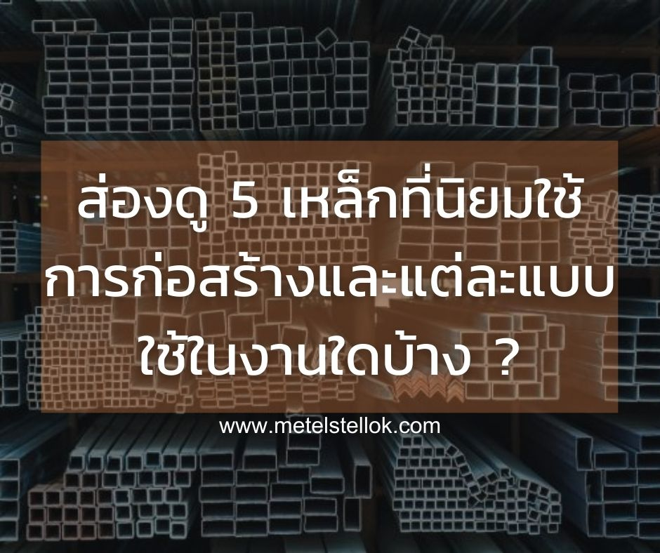 ส่องดู 5 เหล็กที่นิยมใช้การก่อสร้างและแต่ละแบบใช้ในงานใดบ้าง ? เรามีคำตอบ
